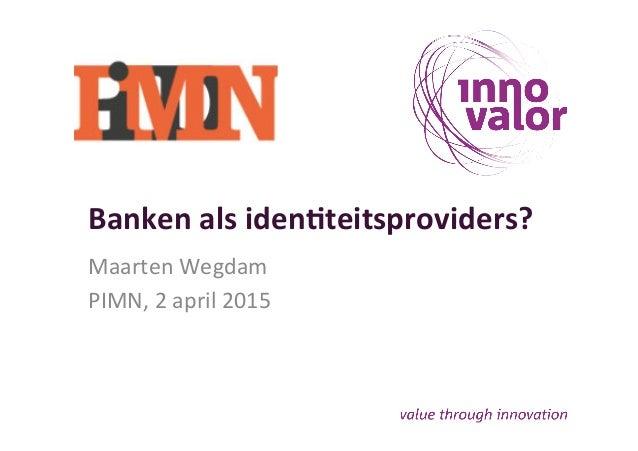 Banken  als  iden+teitsproviders?   Maarten  Wegdam   PIMN,  2  april  2015