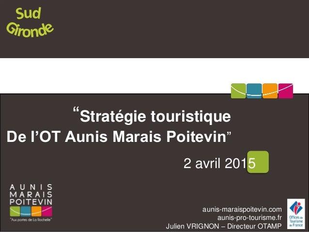 """aunis-maraispoitevin.com aunis-pro-tourisme.fr Julien VRIGNON – Directeur OTAMP """"Stratégie touristique De l'OT Aunis Marai..."""