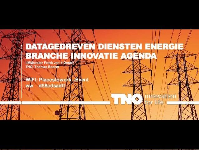 DATAGEDREVEN DIENSTEN ENERGIE BRANCHE INNOVATIE AGENDA iiMMovator Freek van 't Ooster TNO, Thomas Bachet WIFI: Placestowor...