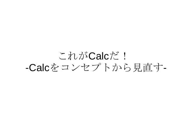 これがCalcだ! -Calcをコンセプトから見直す-