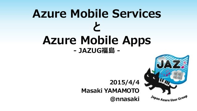 Azure Mobile Services と Azure Mobile Apps - JAZUG福島 - 2015/4/4 Masaki YAMAMOTO @nnasaki