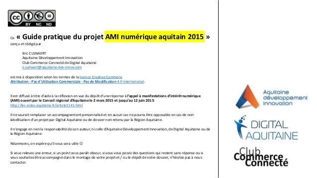 Ce « Guide pratique du projet AMI numérique aquitain 2015 » conçu et rédigé par Eric CULNAERT Aquitaine Développement Inno...