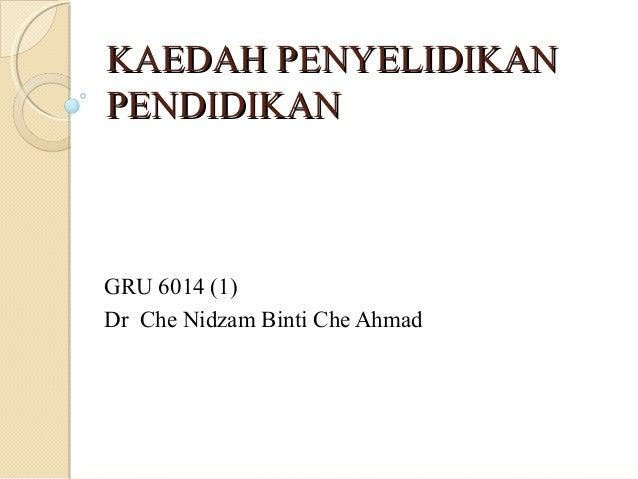 KAEDAH PENYELIDIKANKAEDAH PENYELIDIKAN PENDIDIKANPENDIDIKAN GRU 6014 (1) Dr Che Nidzam Binti Che Ahmad