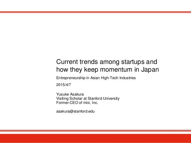 Current trends among startups and how they keep momentum in Japan Yusuke Asakura Visiting Scholar at Stanford University F...