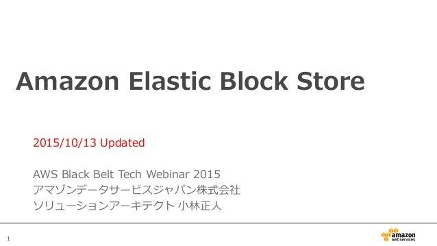 1 Amazon Elastic Block Store 2015/10/13 Updated AWS Black Belt Tech Webinar 2015 アマゾンデータサービスジャパン株式会社 ソリューションアーキテクト 小林正人