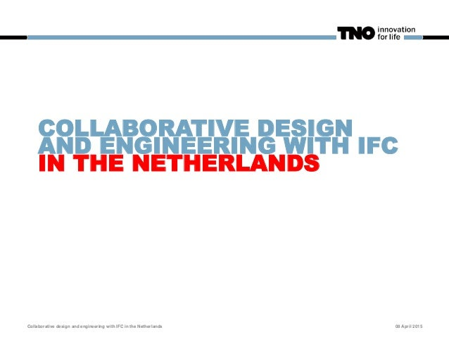 COLLABORATIVE DESIGN AND ENGINEERING WITH IFC IN THE NETHERLANDS Collaborative design and engineering with IFC in the Neth...
