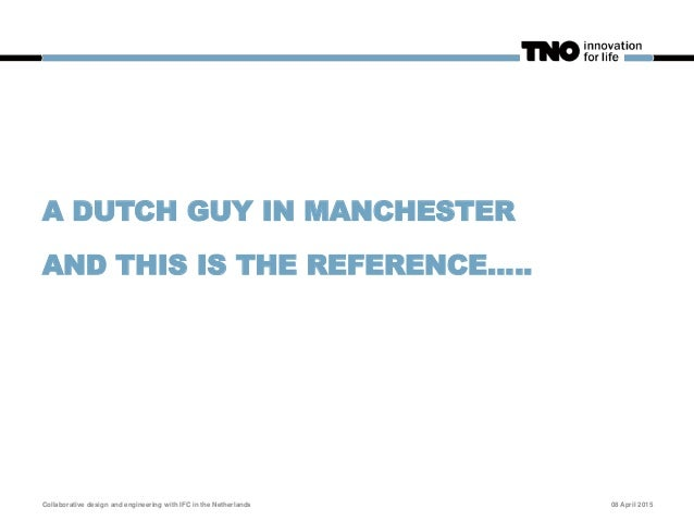 A DUTCH GUY IN MANCHESTER AND THIS IS THE REFERENCE.…. 08 April 2015Collaborative design and engineering with IFC in the N...