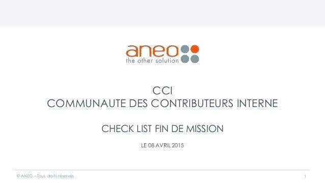 CCI COMMUNAUTE DES CONTRIBUTEURS INTERNE CHECK LIST FIN DE MISSION LE 08 AVRIL 2015 © ANEO – Tous droits réservés 1