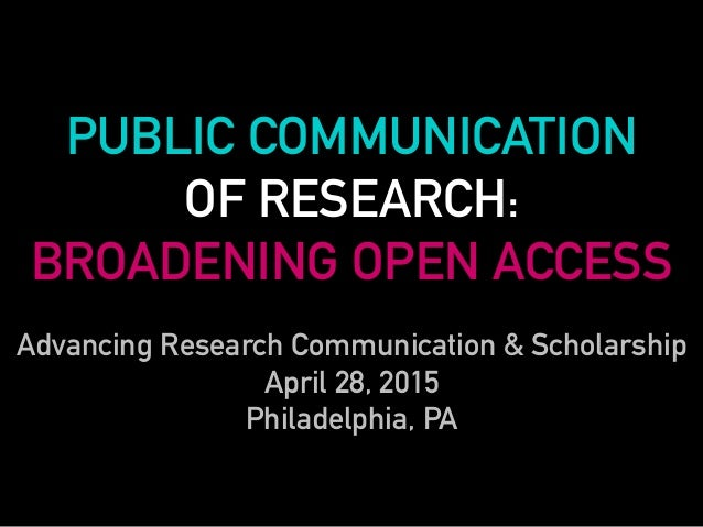 PUBLIC COMMUNICATION OF RESEARCH: BROADENING OPEN ACCESS Advancing Research Communication & Scholarship April 28, 2015 Phi...