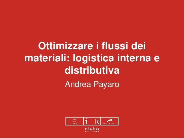 Ottimizzare i flussi dei materiali: logistica interna e distributiva Andrea Payaro