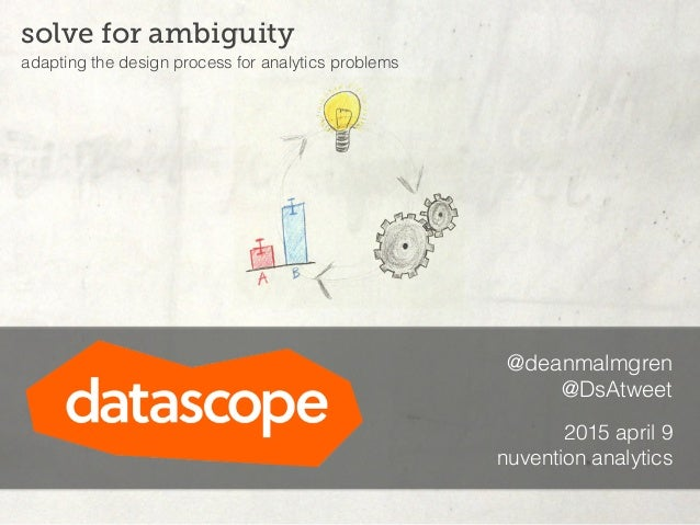 @deanmalmgren @DsAtweet 2015 april 9 nuvention analytics solve for ambiguity adapting the design process for analytics pro...