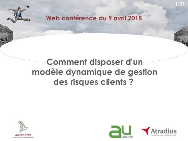 Web conférence du 9 avril 2015 Comment disposer d'un modèle dynamique de gestion des risques clients ? 1/31