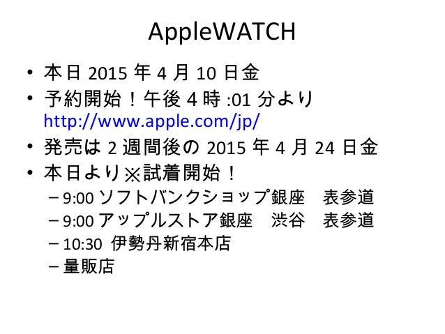 AppleWATCH • 本日 2015 年 4 月 10 日金 • 予約開始!午後4時 :01 分より http://www.apple.com/jp/ • 発売は 2 週間後の 2015 年 4 月 24 日金 • 本日より※試着開始! –...
