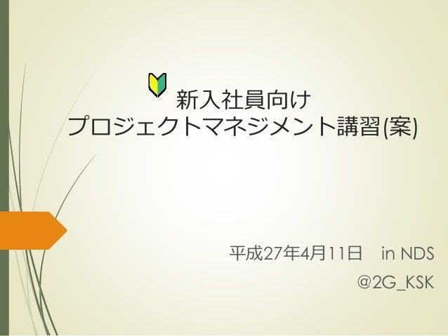 新入社員向け プロジェクトマネジメント講習(案) 平成27年4月11日 in NDS @2G_KSK