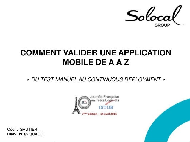 COMMENT VALIDER UNE APPLICATION MOBILE DE A À Z « DU TEST MANUEL AU CONTINUOUS DEPLOYMENT » Cédric GAUTIER Hien-Thuan QUACH
