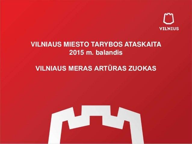 VILNIAUS MIESTO TARYBOS ATASKAITA 2015 m. balandis VILNIAUS MERAS ARTŪRAS ZUOKAS