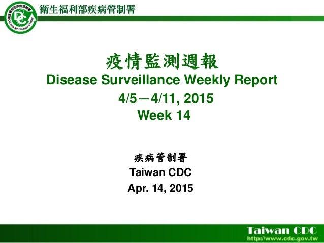 疫情監測週報 Disease Surveillance Weekly Report 4/5-4/11, 2015 Week 14 疾病管制署 Taiwan CDC Apr. 14, 2015