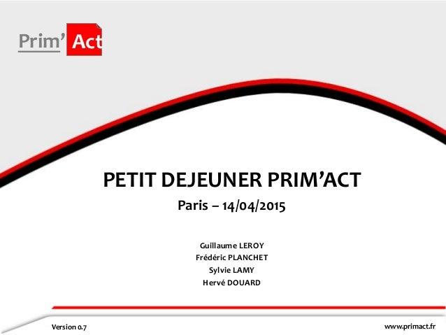 www.primact.fr Prim' Act PETIT DEJEUNER PRIM'ACT Paris – 14/04/2015 Version 0.7 Guillaume LEROY Frédéric PLANCHET Sylvie L...