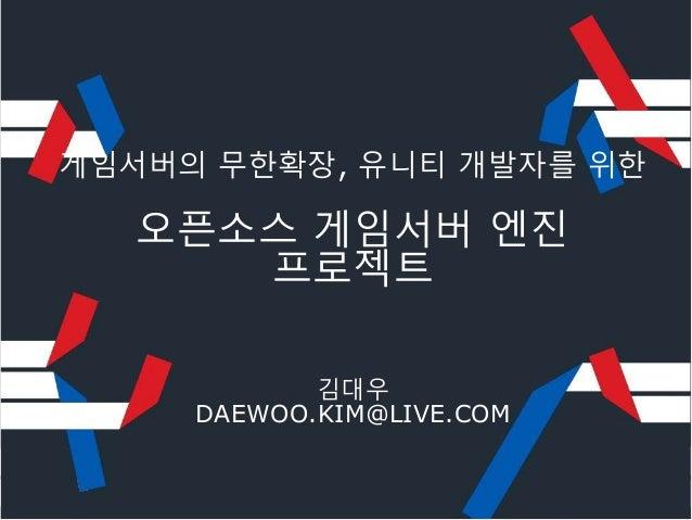 게임서버의 무한확장, 유니티 개발자를 위한 오픈소스 게임서버 엔진 프로젝트 김대우 DAEWOO.KIM@LIVE.COM
