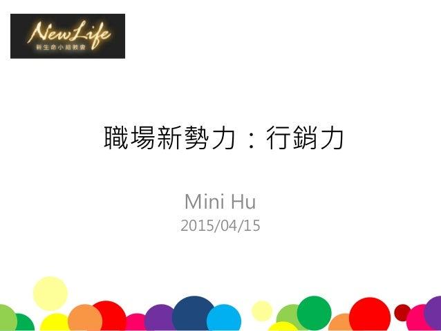 職場新勢力:行銷力 Mini Hu 2015/04/15