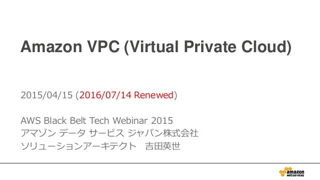 Amazon VPC (Virtual Private Cloud) 2015/04/15 (2016/07/14 Renewed) AWS Black Belt Tech Webinar 2015 アマゾン データ サービス ジャパン株式会社...