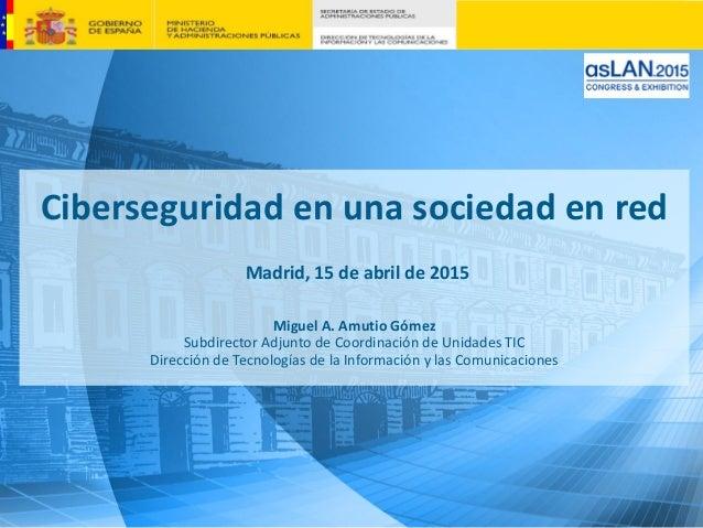 Ciberseguridad en una sociedad en red Madrid, 15 de abril de 2015 Miguel A. Amutio Gómez Subdirector Adjunto de Coordinaci...