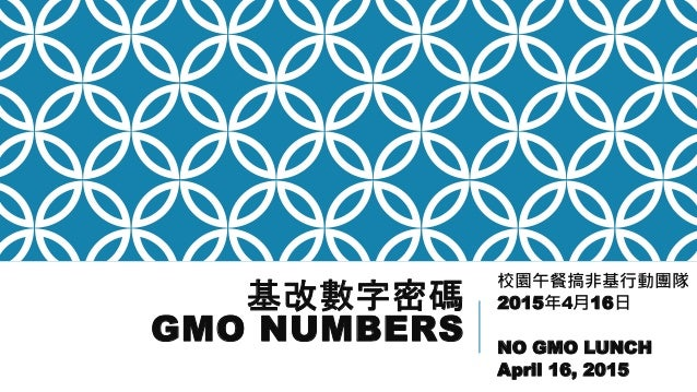 基改數字密碼 GMO NUMBERS 校園午餐搞非基行動團隊 2015年4月16日 NO GMO LUNCH April 16, 2015