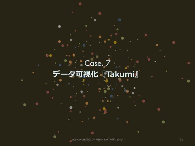 Case. 7 データ可視化『Takumi』 81(C) HAKUHODO DY MEDIA PARTNERS 2015