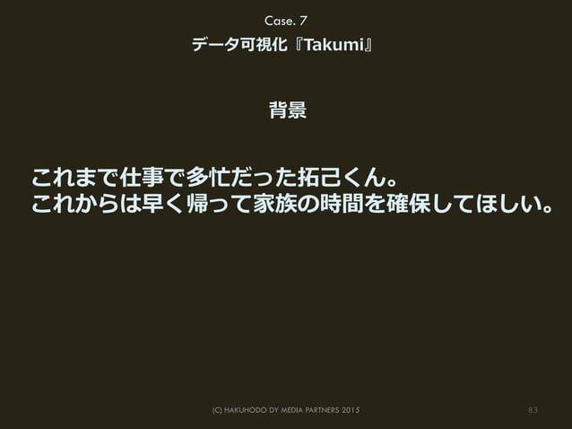 83(C) HAKUHODO DY MEDIA PARTNERS 2015 Case. 7 データ可視化『Takumi』 これまで仕事で多忙だった拓拓⼰己くん。 これからは早く帰って家族の時間を確保してほしい。 背景