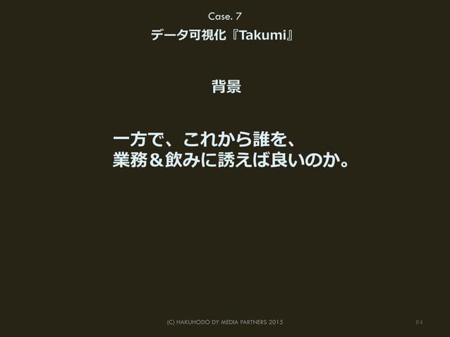 84(C) HAKUHODO DY MEDIA PARTNERS 2015 Case. 7 データ可視化『Takumi』 ⼀一⽅方で、これから誰を、 業務&飲みに誘えば良良いのか。 背景