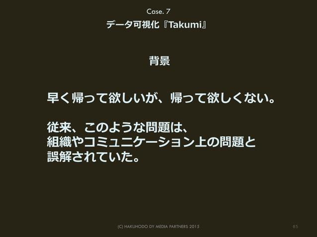 85(C) HAKUHODO DY MEDIA PARTNERS 2015 Case. 7 データ可視化『Takumi』 早く帰って欲しいが、帰って欲しくない。 従来、このような問題は、 組織やコミュニケーション上の問題と 誤解されていた。 背景