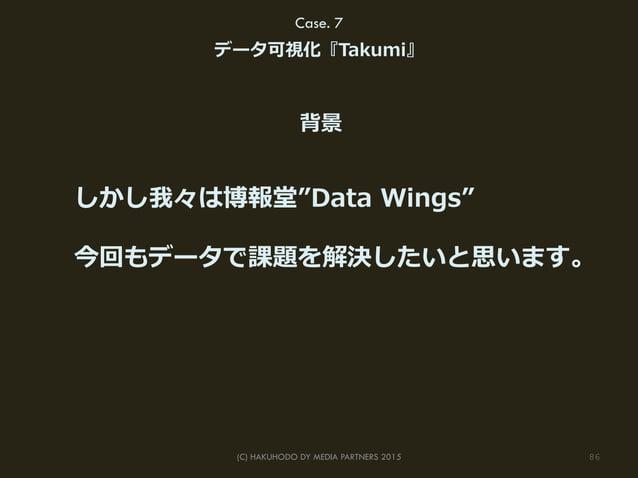 "86(C) HAKUHODO DY MEDIA PARTNERS 2015 Case. 7 データ可視化『Takumi』 しかし我々は博報堂""Data Wings"" 今回もデータで課題を解決したいと思います。 背景"