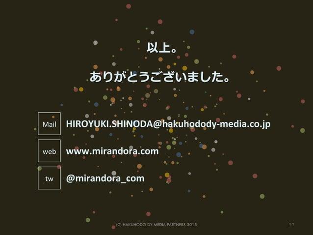 (C) HAKUHODO DY MEDIA PARTNERS 2015 97  以上。 ありがとうございました。 HIROYUKI.SHINODA@hakuhodody-‐media.co.jp @mirandora_com www.mir...