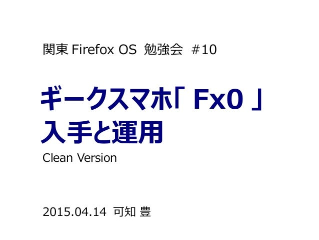ギークスマホ「 Fx0 」 入手と運用 関東 Firefox OS 勉強会 #10 2015.04.14 可知 豊 Clean Version
