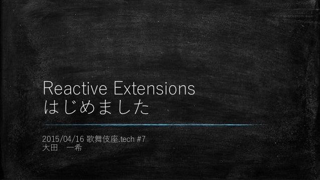 Reactive Extensions はじめました 2015/04/16 歌舞伎座.tech #7 大田 一希