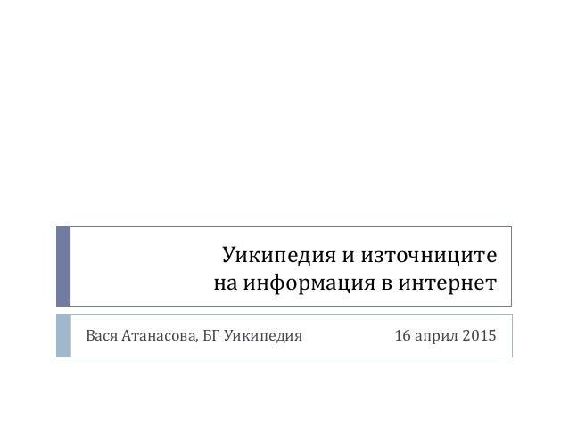 Уикипедия и източниците на информация в интернет Вася Атанасова, БГ Уикипедия 16 април 2015