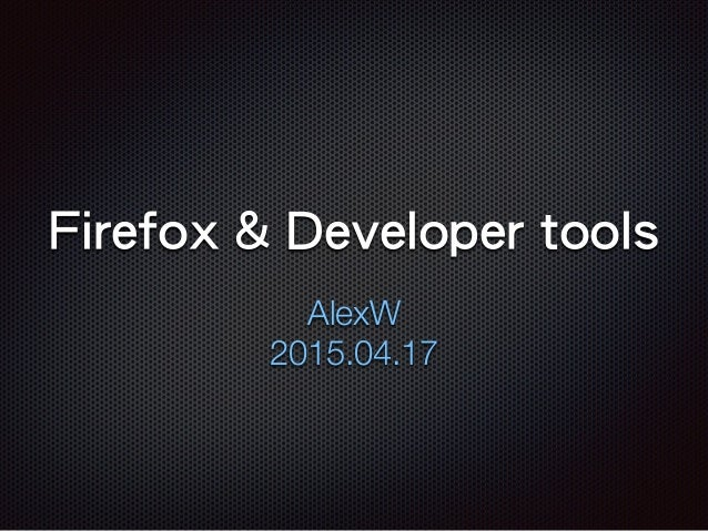 Firefox & Developer tools AlexW 2015.04.17