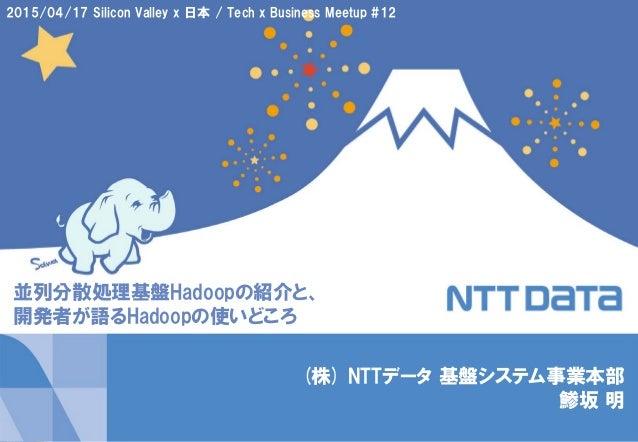 1Copyright © 2015 NTT DATA Corporation (株) NTTデータ 基盤システム事業本部 鯵坂 明 並列分散処理基盤Hadoopの紹介と、 開発者が語るHadoopの使いどころ 2015/04/17 Silico...