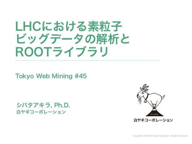 Copyright 2014 Shiroyagi Corporation. All rights reserved. シバタアキラ, Ph.D. LHCにおける素粒子 ビッグデータの解析と ROOTライブラリ 白ヤギコーポレーション Toky...