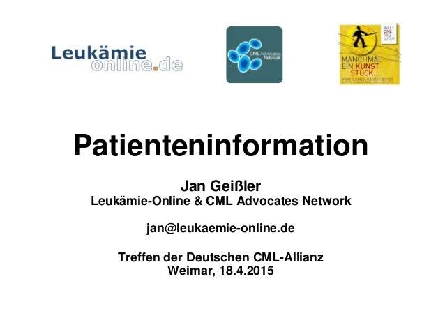 Patienteninformation Jan Geißler Leukämie-Online & CML Advocates Network jan@leukaemie-online.de Treffen der Deutschen CML...