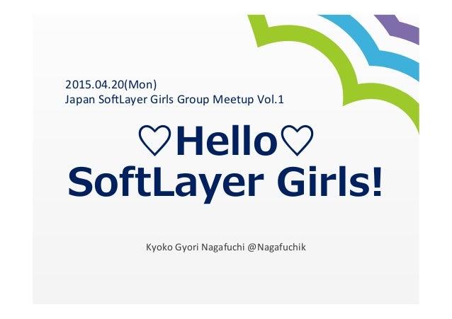 ♡Hello♡ SoftLayer Girls!    Kyoko  Gyori  Nagafuchi  @Nagafuchik 2015.04.20(Mon)   Japan  So>Layer  Girls ...
