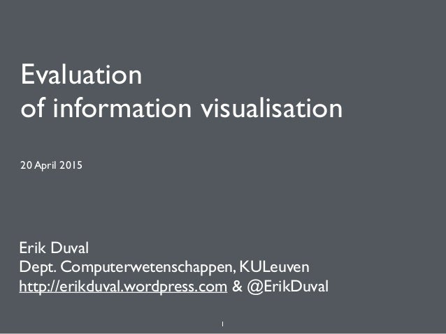 Evaluation of information visualisation 20 April 2015 Erik Duval Dept. Computerwetenschappen, KULeuven http://erikduval.w...