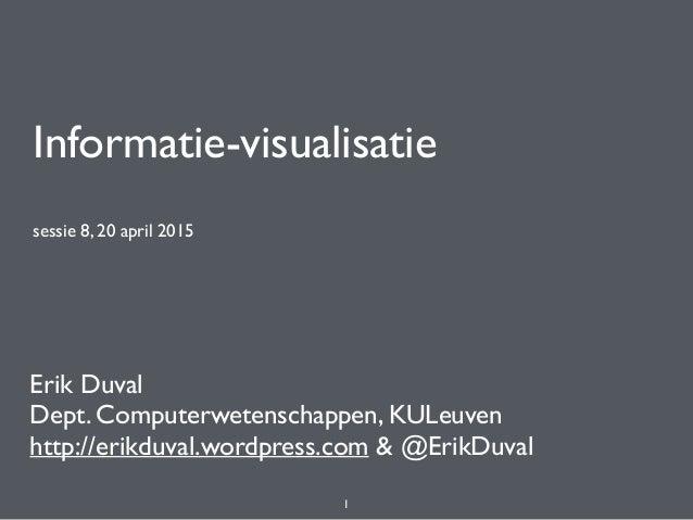 Informatie-visualisatie sessie 8, 20 april 2015 Erik Duval Dept. Computerwetenschappen, KULeuven http://erikduval.wordpres...