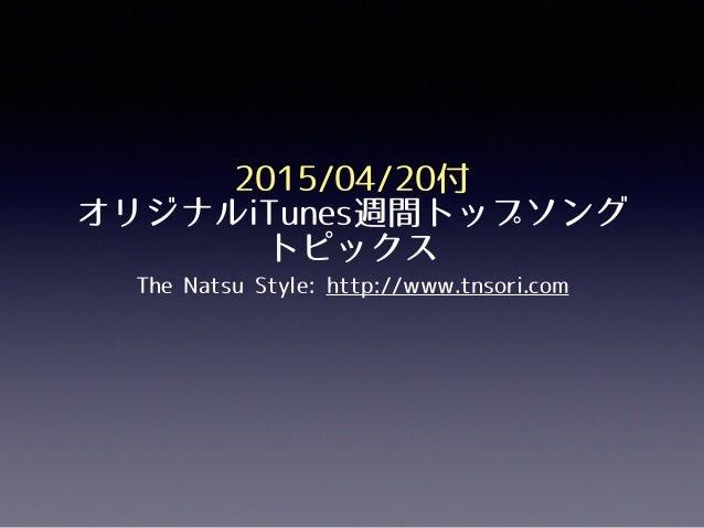 2015/04/20付 オリジナルiTunes週間トップソング トピックス The Natsu Style: http://www.tnsori.com