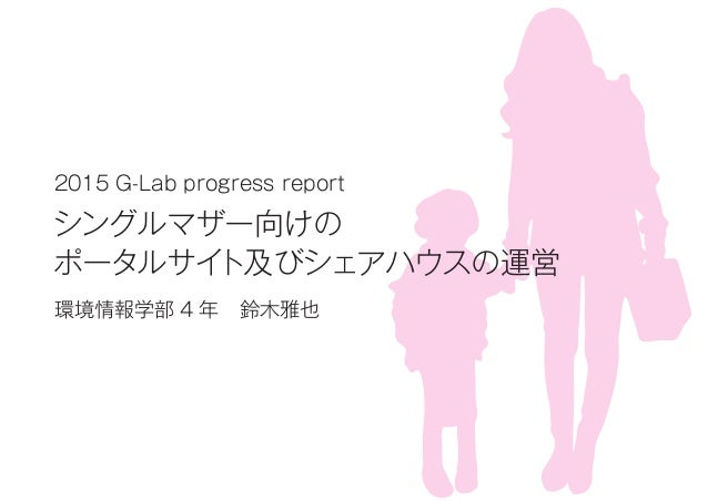 2015 G-Lab progress report シングルマザー向けの ポータルサイト及びシェアハウスの運営 環境情報学部 4 年鈴木雅也