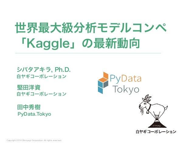Copyright 2014 Shiroyagi Corporation. All rights reserved. シバタアキラ, Ph.D. 世界最大級分析モデルコンペ 「Kaggle」の最新動向 白ヤギコーポレーション 堅田洋資 白ヤギコ...