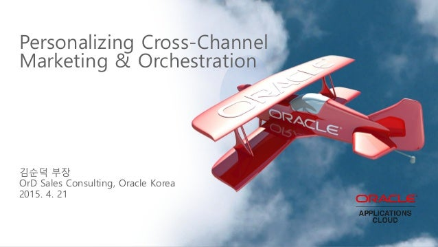 Personalizing Cross-Channel Marketing & Orchestration 김순덕 부장 OrD Sales Consulting, Oracle Korea 2015. 4. 21
