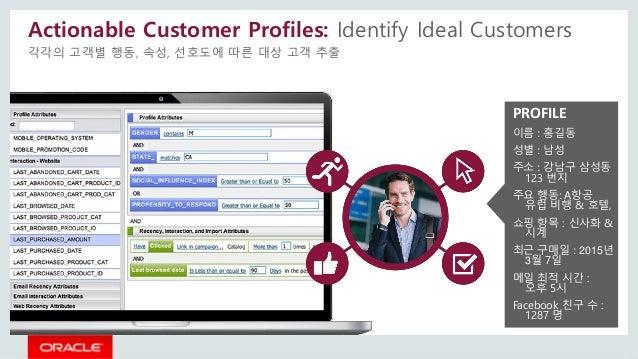 Actionable Customer Profiles: Identify Ideal Customers 각각의 고객별 행동, 속성, 선호도에 따른 대상 고객 추출 PROFILE 이름 : 홍길동 성별 : 남성 주소 : 강남구 ...