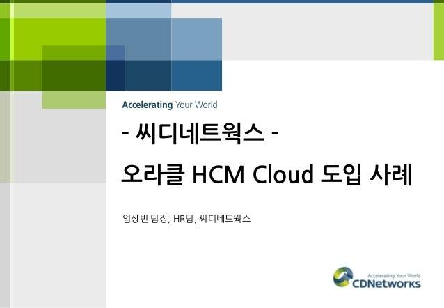 - 씨디네트웍스 - 오라클 HCM Cloud 도입 사례 엄상빈 팀장, HR팀, 씨디네트웍스