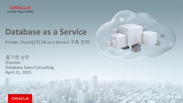 Database as a Service Private Cloud상의 DB as a Service 구축 전략 홍기현 상무 Director Database Sales Consulting April 21, 2015